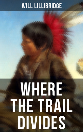 Where the Trail Divides - The Original Book Behind the Hollywood Movie: An Unusual and Powerful Tale of Friendship between a Native Indian Boy and a Rancher - cover