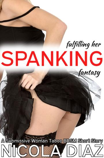 Fulfilling Her Spanking Fantasy - A Submissive Woman First Time BDSM Taboo Short Story - cover