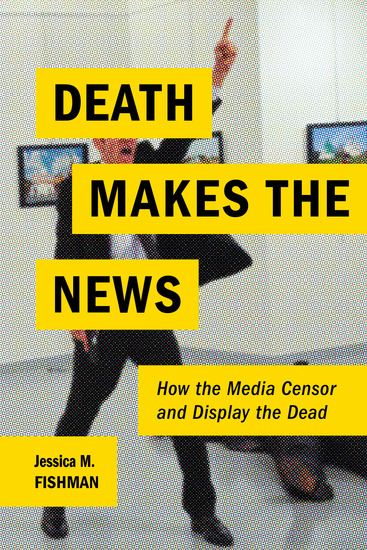Death Makes the News - How the Media Censor and Display the Dead - cover