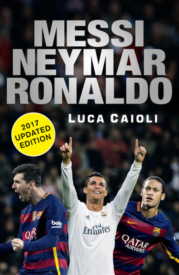 Messi Neymar Ronaldo - 2017 Updated Edition - Head to Head with the World's Greatest Players - cover