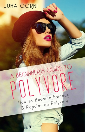 A Beginner's Guide to Polyvore - How to Become Famous & Popular on Polyvore - cover