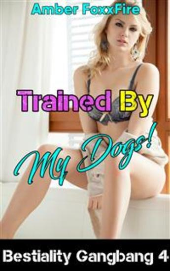 Bestiality Gangbang 4: Trained By My Dogs - Dog Sex Gangbang Knotting Tying Bestiality Erotica Beastiality Erotica Fucking Sucking Sex Stories Zoophilia XXX Multiple Partner Creampie Bareback - cover