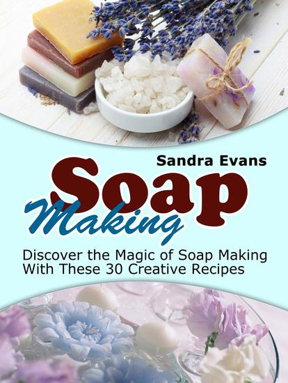 Soap Making: Discover the Magic of Soap Making With These 30 Creative Recipes - cover