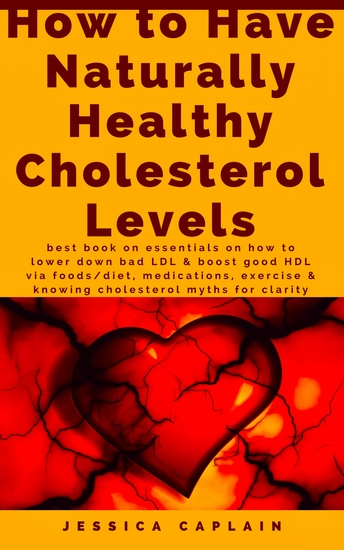 How to Have Naturally Healthy Cholesterol Levels - the best book on essentials on how to lower bad LDL & boost good HDL via foods diet medications exercise & knowing cholesterol myths for clarity - cover