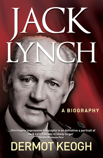 Jack Lynch A Biography - The Life and Times of Irish Taoiseach Jack Lynch (1917–1999) - cover