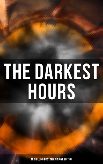 The Darkest Hours - 18 Chilling Dystopias in One Edition - Iron Heel Meccania the Super-State Lord of the World The Time Machine City of Endless Night… - cover