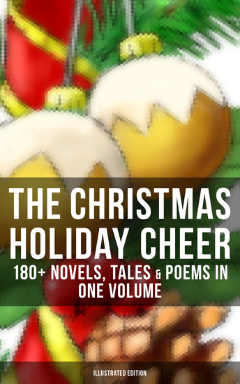 THE CHRISTMAS HOLIDAY CHEER: 180+ Novels Tales & Poems in One Volume (Illustrated Edition) - Life and Adventures of Santa Claus A Christmas Carol The Mistletoe Bough The First Christmas Of New England The Gift of the Magi Little Women Christmas Bells The Wonderful Life of Christ… - cover