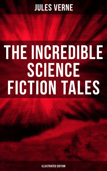 The Incredible Science Fiction Tales of Jules Verne (Illustrated Edition) - Journey to the Centre of the Earth From the Earth to the Moon 20000 Leagues Under the Sea… - cover