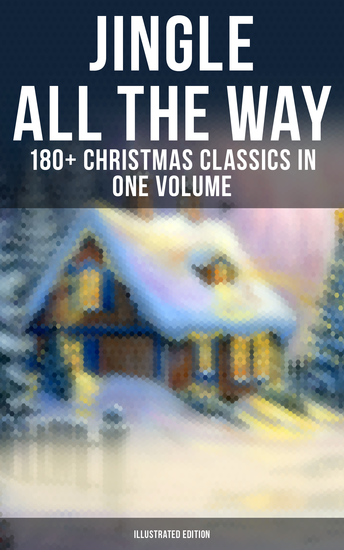 Jingle All The Way: 180+ Christmas Classics in One Volume (Illustrated Edition) - The Gift of the Magi A Christmas Carol The Heavenly Christmas Tree Little Women… - cover