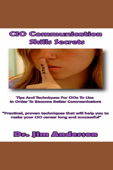 CIO Communication Skills Secrets - Tips and Techniques for CIOs to Use in Order to Become Better Communicators - cover