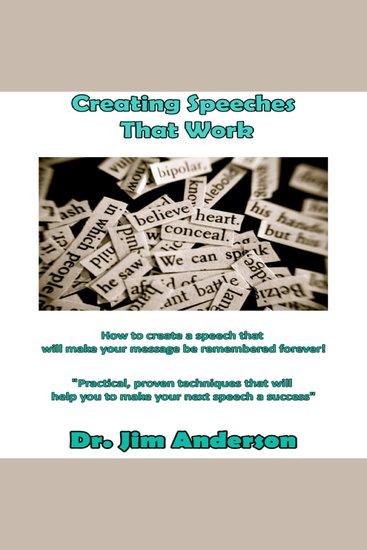 Creating Speeches That Work - How to Create a Speech that will make your Message be Remembered Forever! - cover