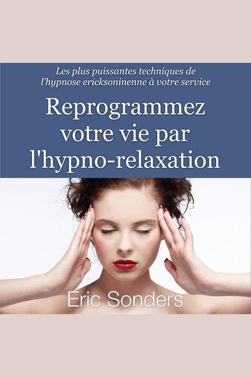 Reprogrammez votre vie par l'hypno-relaxation - Les plus puissantes techniques de l'hypnose ericksonienne à votre service - cover