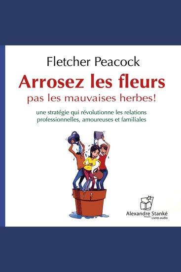 Arrosez les fleurs pas les mauvaises herbes - Une stratégie qui révolutionne les relations professionnelles amoureuses et familiales - cover