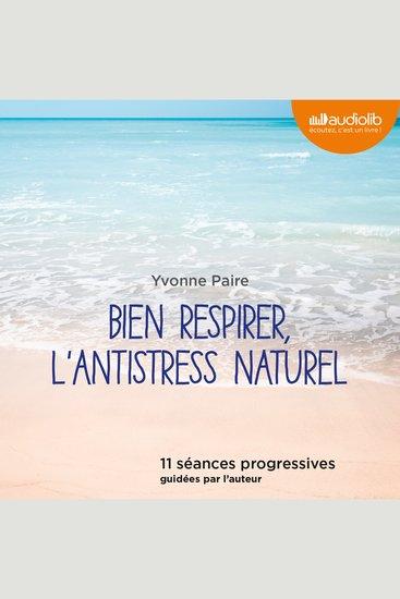 Bien respirer l'antistress naturel - 11 sΘances progressives guidΘes par l'auteur - cover