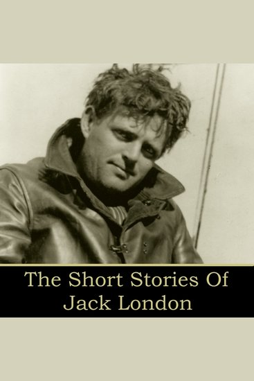 Jack London: The Short Stories - The Law of Life; The White Silence; In a Far Country; An Odyssey of the North - cover