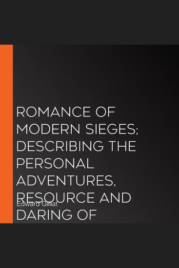 Romance Of Modern Sieges; Describing The Personal Adventures Resource And Daring of Besiegers and Besieged In All Parts Of The World - cover