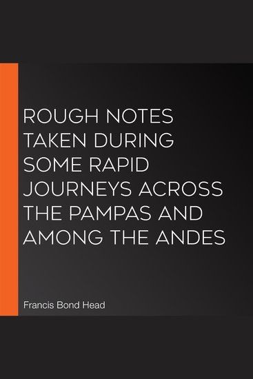Rough Notes Taken During Some Rapid Journeys Across the Pampas and Among the Andes - cover