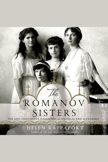 The Romanov Sisters - The Lost Lives of the Daughters of Nicholas and Alexandra - cover