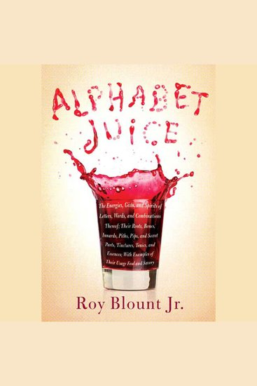 Alphabet Juice - The Energies Gists and Spirits of Letters Words and Combinations Thereof; Their Roots Bones Innards Piths Pips and Secret Parts Tinctures Tonics and Essences; With Examples of Their Usage Foul and Savory - cover