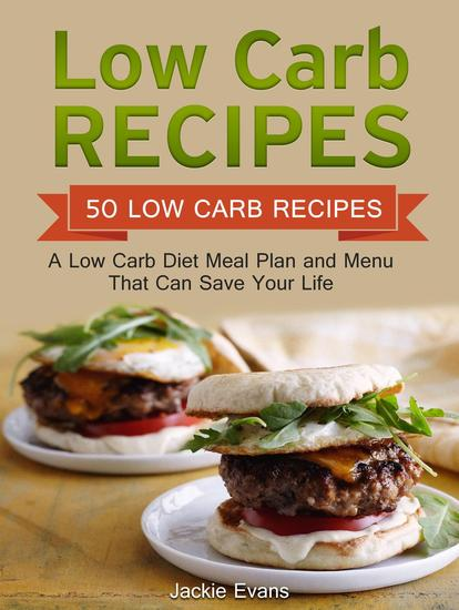 Low Carb Recipes: 50 Low Carb Recipes: A Low Carb Diet Meal Plan and Menu That Can Save Your Life - cover