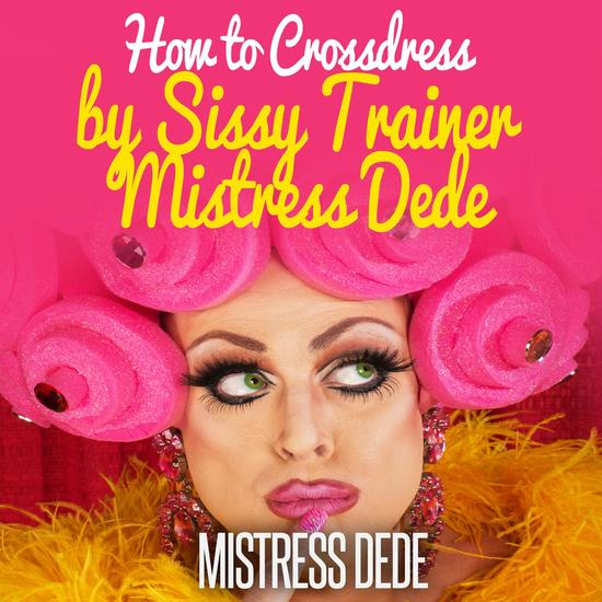 How to Crossdress by Sissy Trainer Mistress Dede - cover