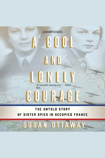 Cool and Lonely Courage A - The Untold Story of Sister Spies in Occupied France - cover