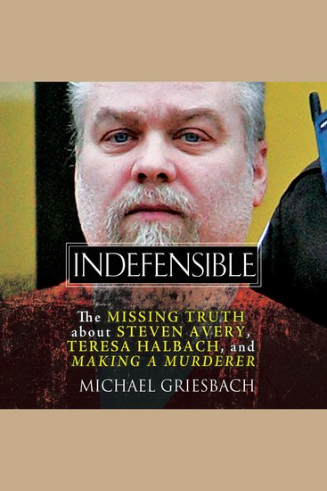 Indefensible - The Missing Truth about Steven Avery Teresa Halbach and Making a Murderer - cover