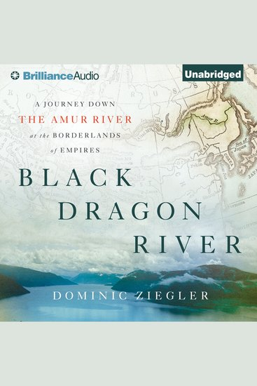 Black Dragon River - A Journey Down the Amur River at the Borderlands of Empires - cover