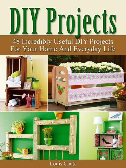 DIY Projects: 48 Incredibly Useful DIY Projects For Your Home And Everyday Life - cover