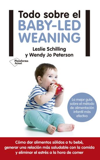 Todo sobre el baby-led weaning - La mejor guía sobre el método de alimentación infantil más efectivo - cover