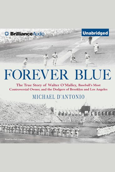 Forever Blue - The True Story of Walter O'Malley Baseball's Most Controversial Owner and the Dodgers of Brooklyn and Los Angeles - cover