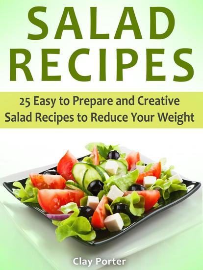 Salad Recipes: 25 Easy to Prepare and Creative Salad Recipes to Reduce Your Weight - cover