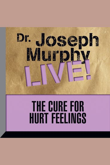 The Cure for Hurt Feelings - Dr Joseph Murphy LIVE! - cover