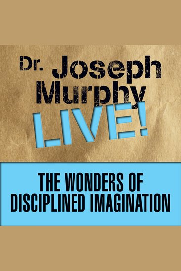 The Wonders of Disciplined Imagination - Dr Joseph Murphy Live! - cover