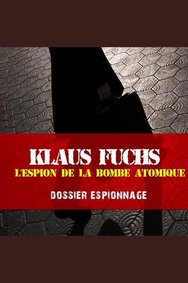 Les plus grandes affaires d'espionnage: klaus Fuchs - Les plus grandes affaires d'espionnage - cover