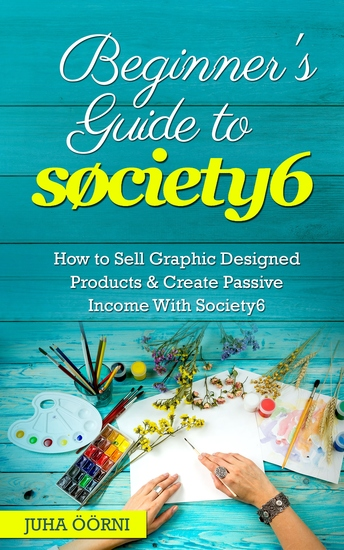 Beginner's Guide to Society6 - How to Sell Graphic Designed Products & Create Passive Income With Society6 - cover