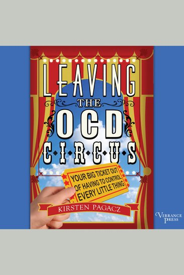 Leaving the OCD Circus - Your Best Ticket Out of Having to Control Every Little Thing - cover