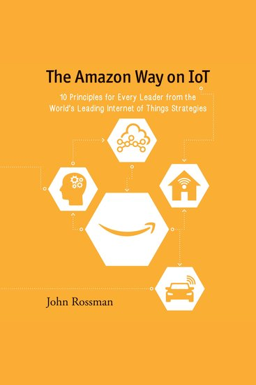 The Amazon Way on IoT - 10 Principles for Every Leader from the World's Leading Internet of Things Strategies - cover