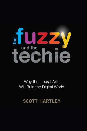 The Fuzzy and the Techie - Why the Liberal Arts Will Rule the Digital World - cover