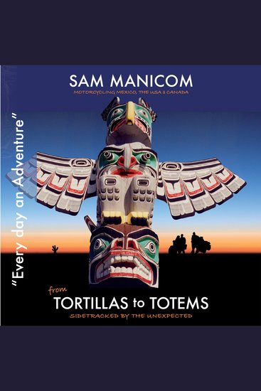 Tortillas to Totems - Motorcycling Mexico the USA & Canada – Side tracked by the Unexpected - cover
