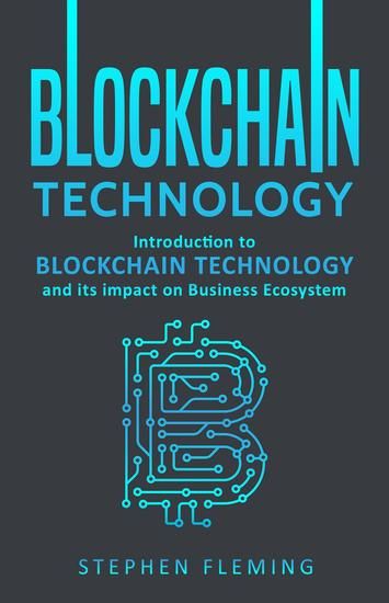 Blockchain Technology: Introduction to Blockchain Technology and its impact on Business Ecosystem - cover