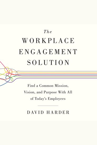 The Workplace Engagement Solution - Find a Common Mission Vision and Purpose with All of Today's Employees - cover