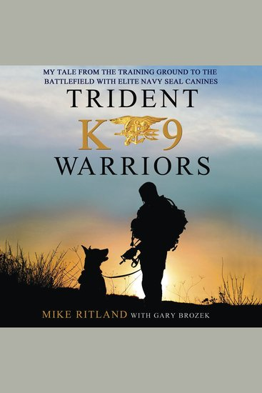 Trident K9 Warriors - My Tale From the Training Ground to the Battlefield with Elite Navy SEAL Canines - cover