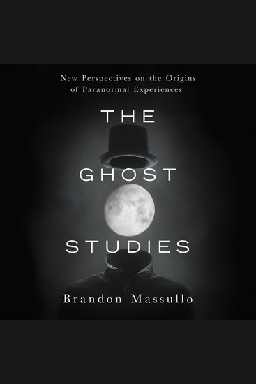 The Ghost Studies - New Perspectives on the Origins of Paranormal Experiences - cover