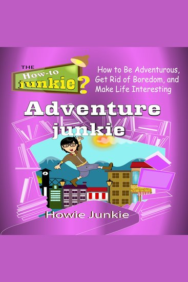 Adventure Junkie - How to Be Adventurous Get Rid of Boredom and Make Life Interesting - cover