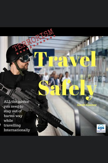 Terrorism: Travel Safely - All the Advice You Need to Stay out of Harms Way while Travelling Internationally - cover