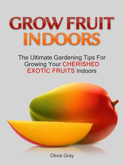 Grow Fruit Indoors: The Ultimate Gardening Tips For Growing Your Cherished Exotic Fruits Indoors - cover