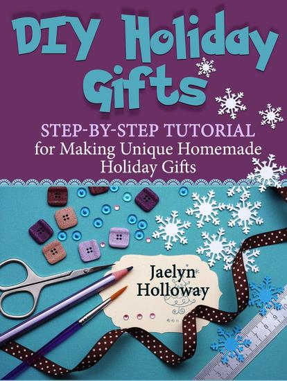 DIY Holiday Gifts: Step-by-Step Tutorial for Making Unique Homemade Holiday Gifts - cover