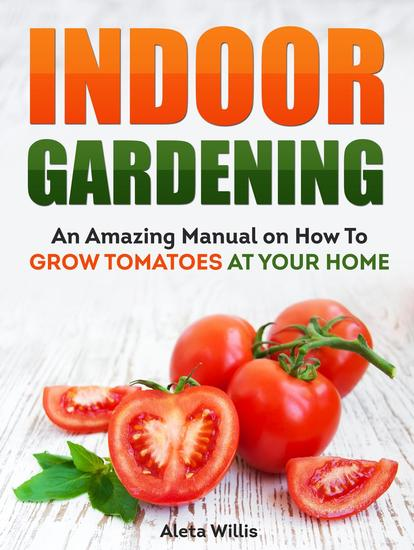 Indoor Gardening: An Amazing Manual on How To Grow Tomatoes At Your Home - cover