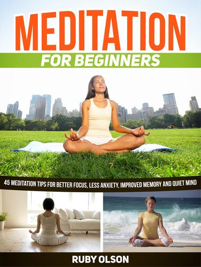 Meditation For Beginners: 45 Meditation Tips for Better Focus Less Anxiety Improved Memory and Quiet Mind - cover